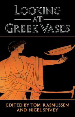 Looking at Greek Vases By Rasmussen, Tom (EDT)/ Spivey, Nigel (EDT)/ Rasmussen, Tom